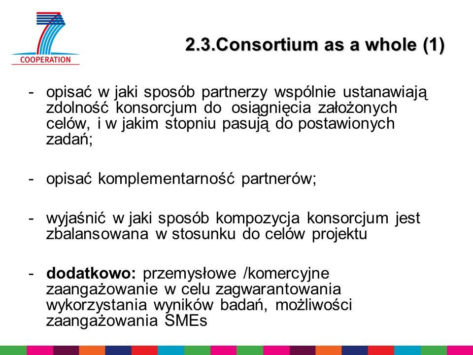 2.3.Consortium as a whole (2) i)Sub-contracting – jeżeli planujemy część pracy podzlecić – opisać rodzaj pracy i wyjaśnić dlaczego to ma być sub-contracting ii)Other countries – wyjaśnienie, jeżeli jeden z partnerów jest spoza UE lub krajów Stowarzyszonych i nie jest na liście International Cooperation Partner Countries iii)Additional partners – jeżeli planujemy dołączyć partnerów do projektu, ale teraz nie są oni jasno określeni, należy opisać ich rolę oraz integrację z toczącym się projektem