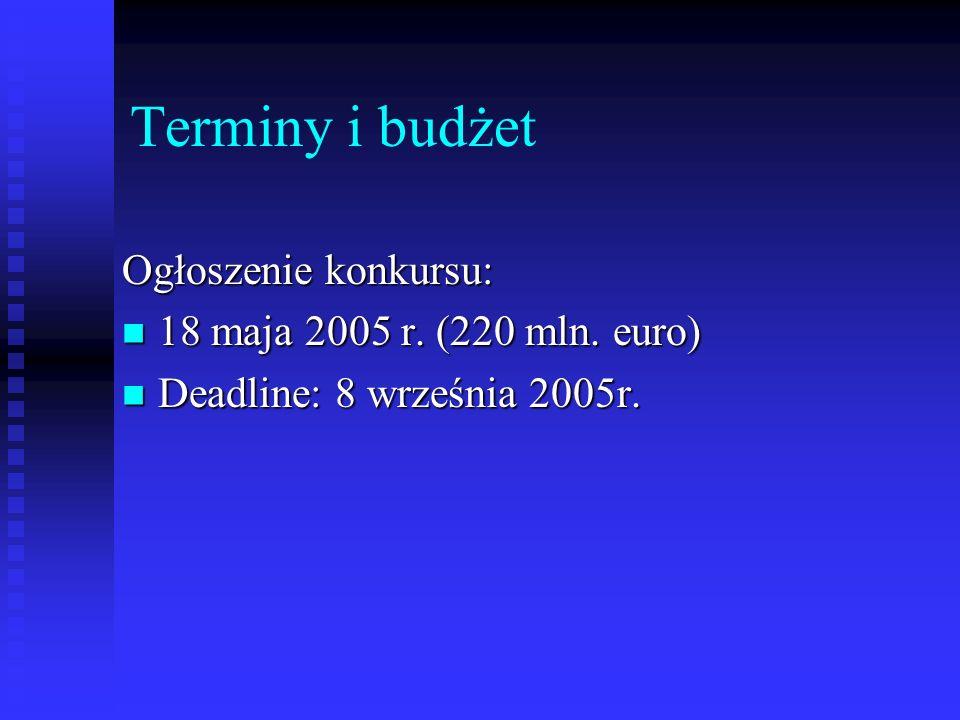Terminy i budżet Ogłoszenie konkursu: 18 maja 2005 r. (220 mln. euro) 18 maja 2005 r. (220 mln. euro) Deadline: 8 września 2005r. Deadline: 8 września