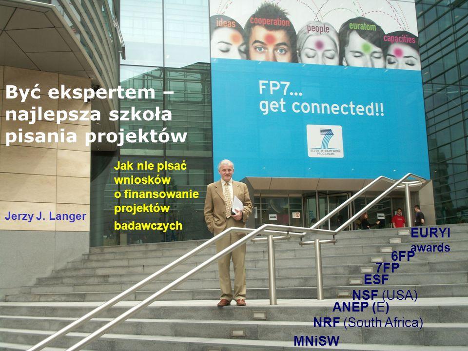 Jak nie pisać wniosków o finansowanie projektów badawczych Jerzy J. Langer EURYI awards 6FP 7FP ESF NSF (USA) ANEP (E) NRF (South Africa) MNiSW Być ek