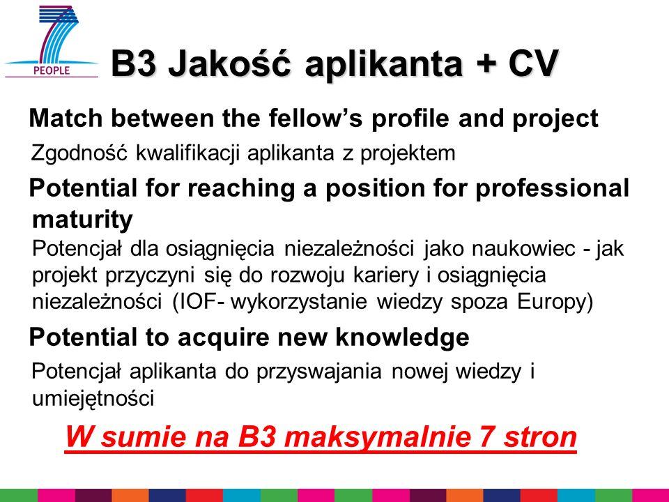 B3 Jakość aplikanta + CV Match between the fellows profile and project Zgodność kwalifikacji aplikanta z projektem Potential for reaching a position for professional maturity Potencjał dla osiągnięcia niezależności jako naukowiec - jak projekt przyczyni się do rozwoju kariery i osiągnięcia niezależności (IOF- wykorzystanie wiedzy spoza Europy) Potential to acquire new knowledge Potencjał aplikanta do przyswajania nowej wiedzy i umiejętności W sumie na B3 maksymalnie 7 stron