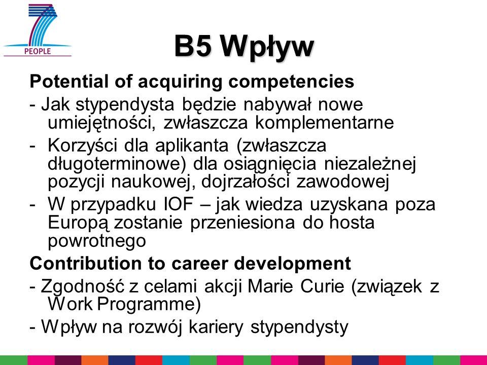 B5 Wpływ Potential of acquiring competencies - Jak stypendysta będzie nabywał nowe umiejętności, zwłaszcza komplementarne -Korzyści dla aplikanta (zwłaszcza długoterminowe) dla osiągnięcia niezależnej pozycji naukowej, dojrzałości zawodowej -W przypadku IOF – jak wiedza uzyskana poza Europą zostanie przeniesiona do hosta powrotnego Contribution to career development - Zgodność z celami akcji Marie Curie (związek z Work Programme) - Wpływ na rozwój kariery stypendysty