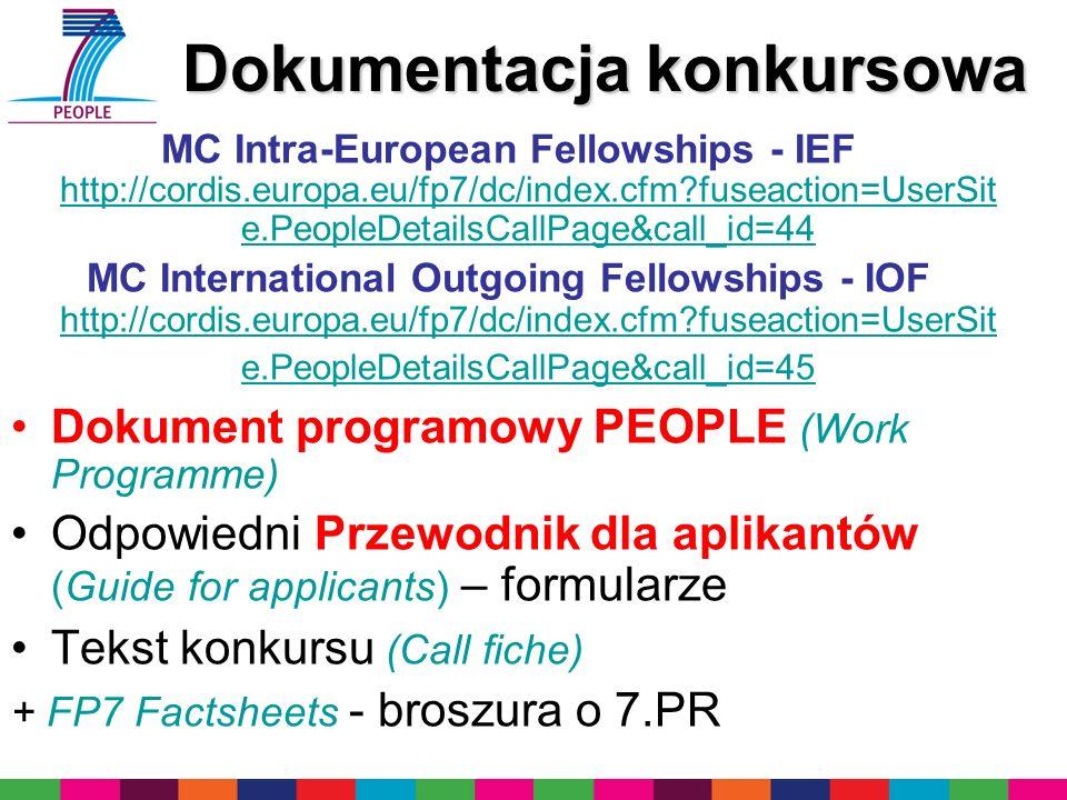 Dokumentacja konkursowa Dokumentacja konkursowa MC Intra-European Fellowships - IEF http://cordis.europa.eu/fp7/dc/index.cfm fuseaction=UserSit e.PeopleDetailsCallPage&call_id=44 http://cordis.europa.eu/fp7/dc/index.cfm fuseaction=UserSit e.PeopleDetailsCallPage&call_id=44 MC International Outgoing Fellowships - IOF http://cordis.europa.eu/fp7/dc/index.cfm fuseaction=UserSit e.PeopleDetailsCallPage&call_id=45 http://cordis.europa.eu/fp7/dc/index.cfm fuseaction=UserSit e.PeopleDetailsCallPage&call_id=45 Dokument programowy PEOPLE (Work Programme) Odpowiedni Przewodnik dla aplikantów (Guide for applicants) – formularze Tekst konkursu (Call fiche) + FP7 Factsheets - broszura o 7.PR