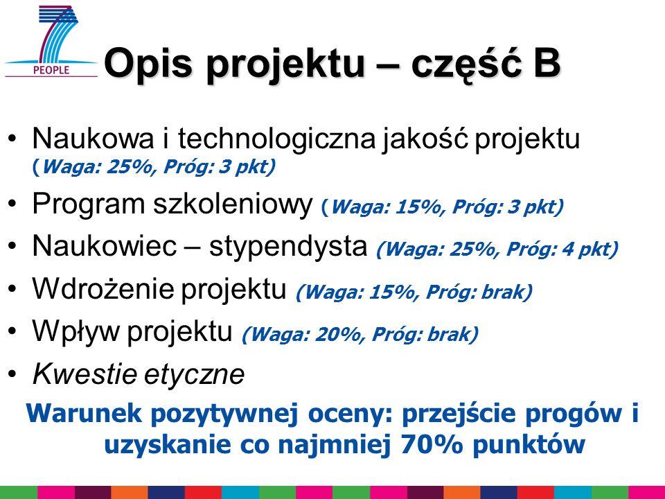 Opis projektu – część B Naukowa i technologiczna jakość projektu (Waga: 25%, Próg: 3 pkt) Program szkoleniowy (Waga: 15%, Próg: 3 pkt) Naukowiec – stypendysta (Waga: 25%, Próg: 4 pkt) Wdrożenie projektu (Waga: 15%, Próg: brak) Wpływ projektu (Waga: 20%, Próg: brak) Kwestie etyczne Warunek pozytywnej oceny: przejście progów i uzyskanie co najmniej 70% punktów