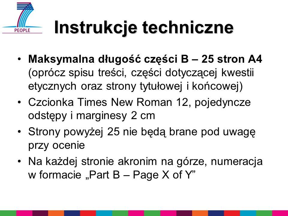 Instrukcje techniczne Maksymalna długość części B – 25 stron A4 (oprócz spisu treści, części dotyczącej kwestii etycznych oraz strony tytułowej i końcowej) Czcionka Times New Roman 12, pojedyncze odstępy i marginesy 2 cm Strony powyżej 25 nie będą brane pod uwagę przy ocenie Na każdej stronie akronim na górze, numeracja w formacie Part B – Page X of Y
