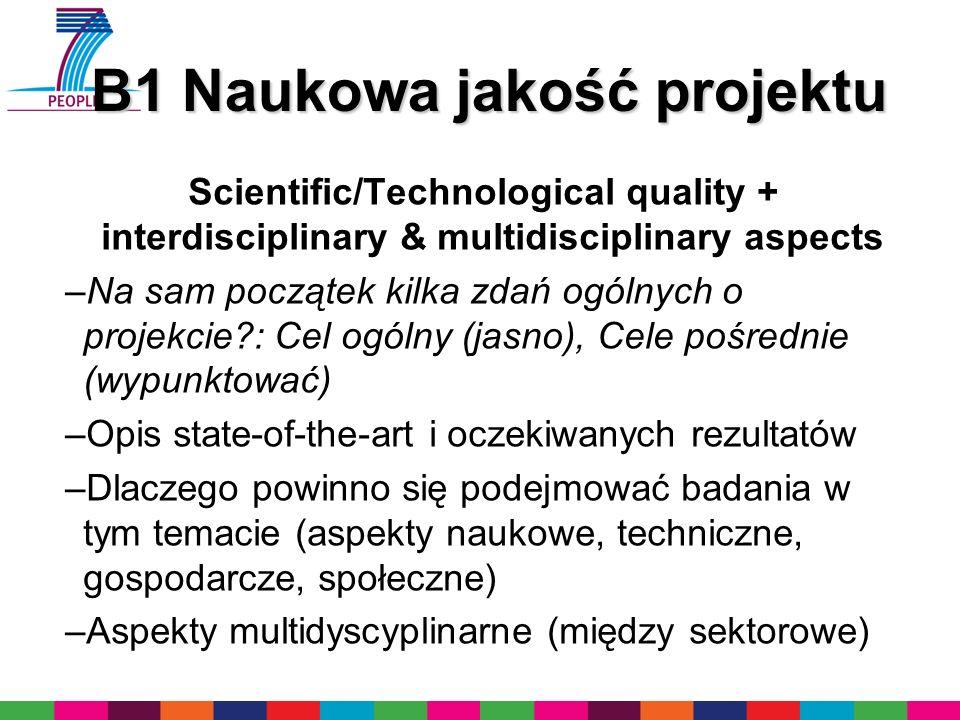 B1 Naukowa jakość projektu Scientific/Technological quality + interdisciplinary & multidisciplinary aspects –Na sam początek kilka zdań ogólnych o projekcie : Cel ogólny (jasno), Cele pośrednie (wypunktować) –Opis state-of-the-art i oczekiwanych rezultatów –Dlaczego powinno się podejmować badania w tym temacie (aspekty naukowe, techniczne, gospodarcze, społeczne) –Aspekty multidyscyplinarne (między sektorowe)