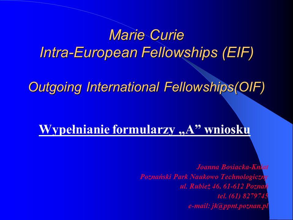 Marie Curie Intra-European Fellowships (EIF) Outgoing International Fellowships(OIF) Wypełnianie formularzy A wniosku Joanna Bosiacka-Kniat Poznański Park Naukowo Technologiczny ul.
