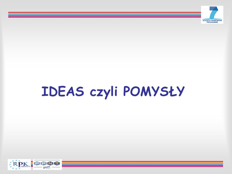 Najważniejsze dokumenty Call Fiche Work Programme Guide for Applicants Dokumentacja konkursowa: http://cordis.europa.eu/fp7/dc/index.cfm?fuseaction=UserSite.Idea sDetailsCallPage&call_id=3 CORDIS: http://cordis.europa.eu/fp7/home_en.html IDEAS: http://cordis.europa.eu/fp7/ideas/home_en.html Strona ERC: http://erc.europa.eu
