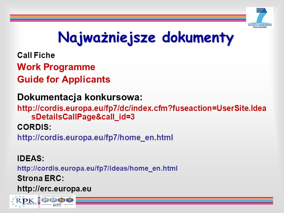 Najważniejsze dokumenty Call Fiche Work Programme Guide for Applicants Dokumentacja konkursowa: http://cordis.europa.eu/fp7/dc/index.cfm?fuseaction=UserSite.Idea sDetailsCallPage&call_id=3 CORDIS: http://cordis.europa.eu/fp7/home_en.html IDEAS: http://cordis.europa.eu/fp7/ideas/home_en.html Strona ERC: http://erc.europa.eu