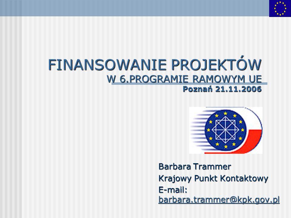 FINANSOWANIE PROJEKTÓW W 6.PROGRAMIE RAMOWYM UE Poznań 21.11.2006 Barbara Trammer Krajowy Punkt Kontaktowy E-mail: barbara.trammer@kpk.gov.pl barbara.trammer@kpk.gov.pl