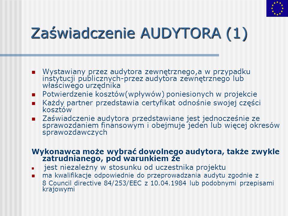 Zaświadczenie AUDYTORA (1) Wystawiany przez audytora zewnętrznego,a w przypadku instytucji publicznych-przez audytora zewnętrznego lub właściwego urzędnika Potwierdzenie kosztów(wpływów) poniesionych w projekcie Każdy partner przedstawia certyfikat odnośnie swojej części kosztów Zaświadczenie audytora przedstawiane jest jednocześnie ze sprawozdaniem finansowym i obejmuje jeden lub więcej okresów sprawozdawczych Wykonawca może wybrać dowolnego audytora, także zwykle zatrudnianego, pod warunkiem że jest niezależny w stosunku od uczestnika projektu ma kwalifikacje odpowiednie do przeprowadzania audytu zgodnie z 8 Council directive 84/253/EEC z 10.04.1984 lub podobnymi przepisami krajowymi