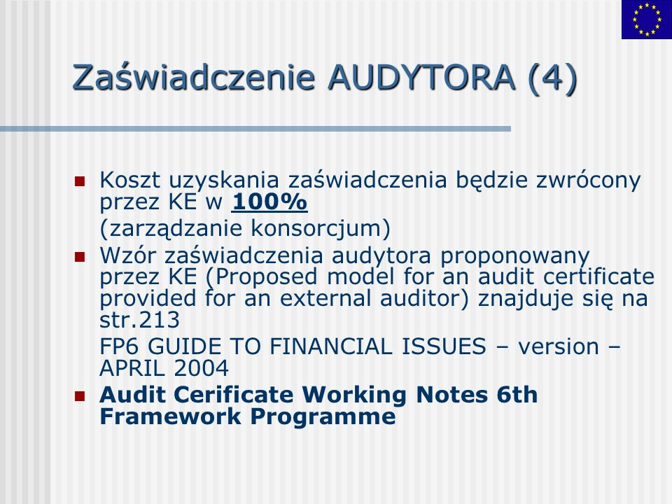 Zaświadczenie AUDYTORA (4) Koszt uzyskania zaświadczenia będzie zwrócony przez KE w 100% (zarządzanie konsorcjum) Wzór zaświadczenia audytora proponowany przez KE (Proposed model for an audit certificate provided for an external auditor) znajduje się na str.213 FP6 GUIDE TO FINANCIAL ISSUES – version – APRIL 2004 Audit Cerificate Working Notes 6th Framework Programme