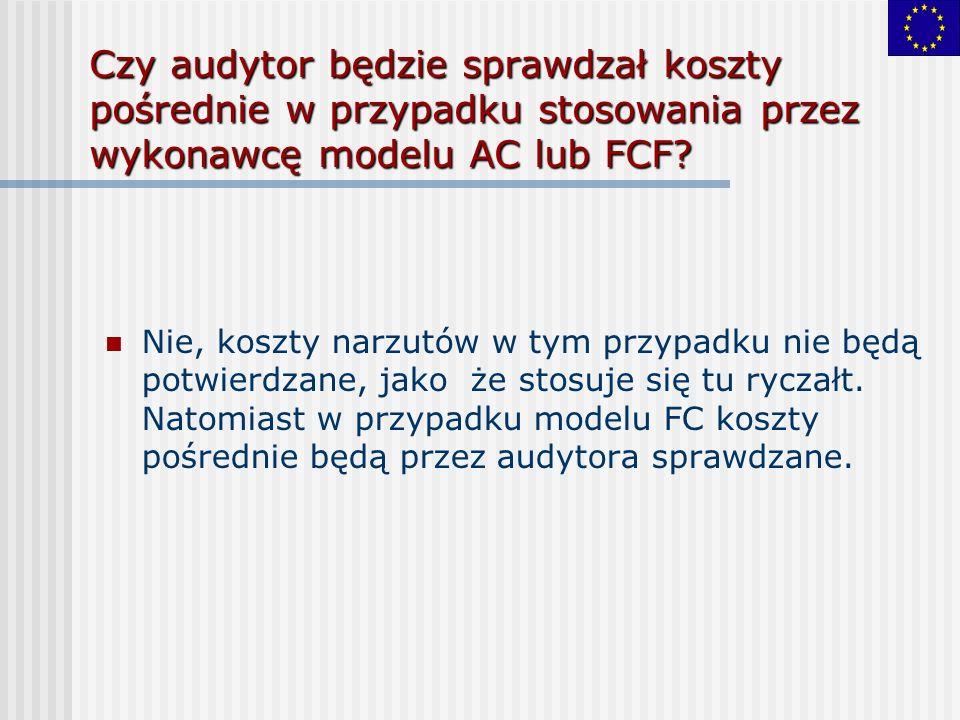 Czy audytor będzie sprawdzał koszty pośrednie w przypadku stosowania przez wykonawcę modelu AC lub FCF? Nie, koszty narzutów w tym przypadku nie będą