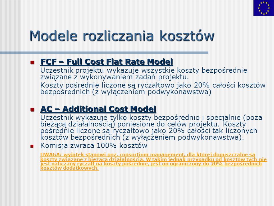 Modele rozliczania kosztów FCF – Full Cost Flat Rate Model FCF – Full Cost Flat Rate Model Uczestnik projektu wykazuje wszystkie koszty bezpośrednie związane z wykonywaniem zadań projektu.
