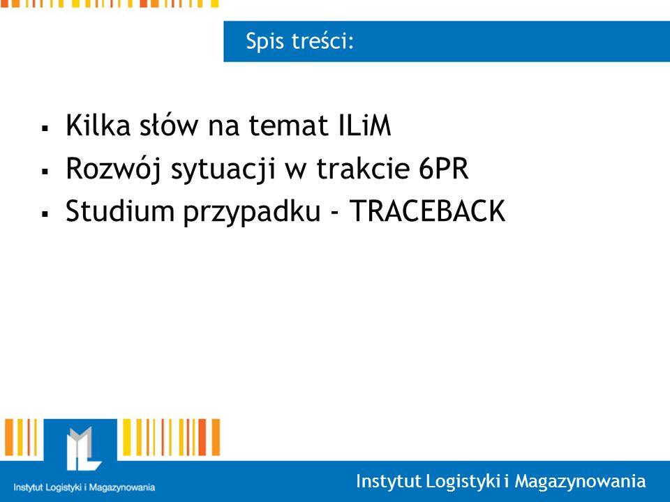 Instytut Logistyki i Magazynowania Spis treści: Kilka słów na temat ILiM Rozwój sytuacji w trakcie 6PR Studium przypadku - TRACEBACK