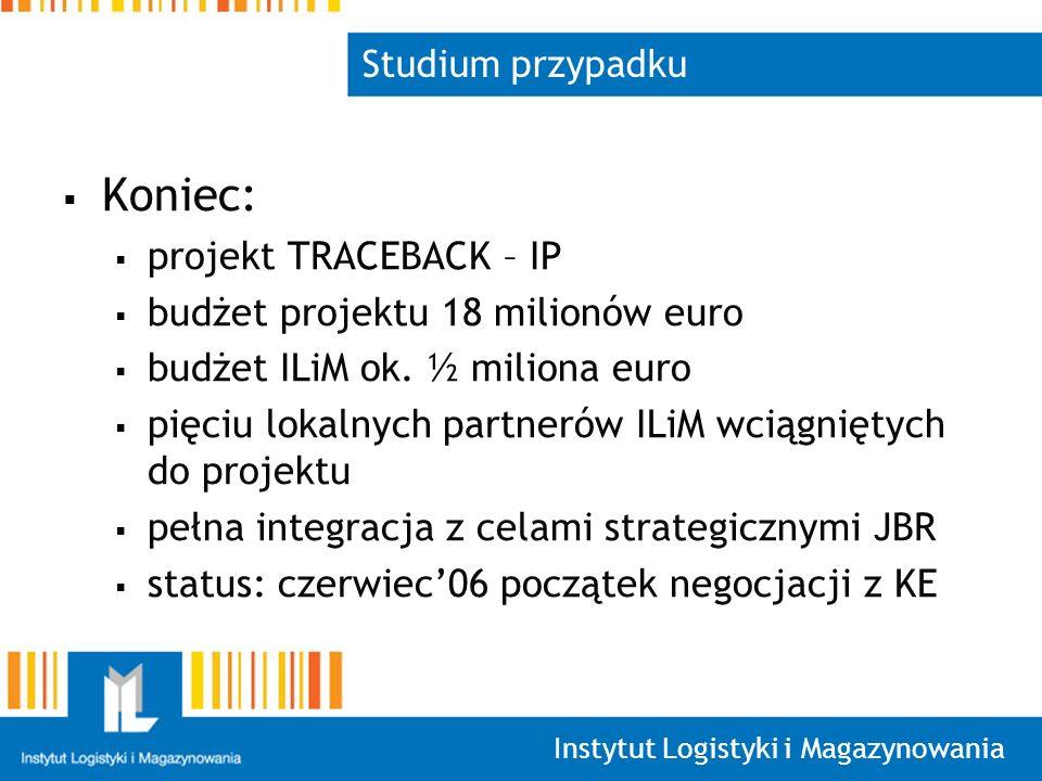 Instytut Logistyki i Magazynowania Studium przypadku Koniec: projekt TRACEBACK – IP budżet projektu 18 milionów euro budżet ILiM ok.