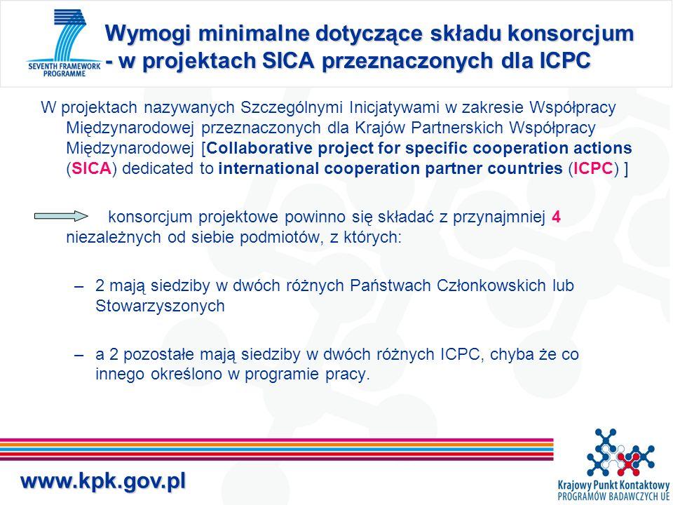 www.kpk.gov.pl Wymogi minimalne dotyczące składu konsorcjum - w projektach SICA przeznaczonych dla ICPC W projektach nazywanych Szczególnymi Inicjatywami w zakresie Współpracy Międzynarodowej przeznaczonych dla Krajów Partnerskich Współpracy Międzynarodowej [Collaborative project for specific cooperation actions (SICA) dedicated to international cooperation partner countries (ICPC) ] konsorcjum projektowe powinno się składać z przynajmniej 4 niezależnych od siebie podmiotów, z których: –2 mają siedziby w dwóch różnych Państwach Członkowskich lub Stowarzyszonych –a 2 pozostałe mają siedziby w dwóch różnych ICPC, chyba że co innego określono w programie pracy.