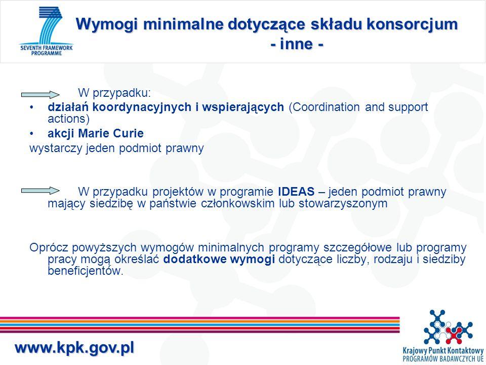 www.kpk.gov.pl Wymogi minimalne dotyczące składu konsorcjum - inne - W przypadku: działań koordynacyjnych i wspierających (Coordination and support actions) akcji Marie Curie wystarczy jeden podmiot prawny W przypadku projektów w programie IDEAS – jeden podmiot prawny mający siedzibę w państwie członkowskim lub stowarzyszonym Oprócz powyższych wymogów minimalnych programy szczegółowe lub programy pracy mogą określać dodatkowe wymogi dotyczące liczby, rodzaju i siedziby beneficjentów.