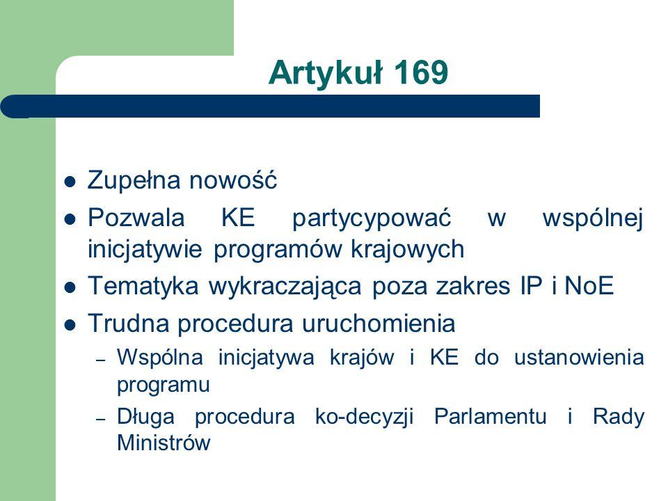 Artykuł 169 Zupełna nowość Pozwala KE partycypować w wspólnej inicjatywie programów krajowych Tematyka wykraczająca poza zakres IP i NoE Trudna procedura uruchomienia – Wspólna inicjatywa krajów i KE do ustanowienia programu – Długa procedura ko-decyzji Parlamentu i Rady Ministrów