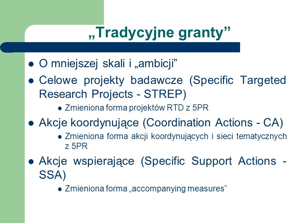 Tradycyjne granty O mniejszej skali i ambicji Celowe projekty badawcze (Specific Targeted Research Projects - STREP) Zmieniona forma projektów RTD z 5PR Akcje koordynujące (Coordination Actions - CA) Zmieniona forma akcji koordynujących i sieci tematycznych z 5PR Akcje wspierające (Specific Support Actions - SSA) Zmieniona forma accompanying measures