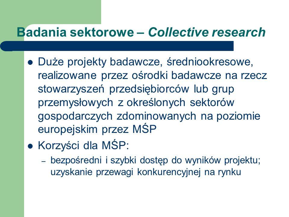 Badania sektorowe – Collective research Duże projekty badawcze, średniookresowe, realizowane przez ośrodki badawcze na rzecz stowarzyszeń przedsiębiorców lub grup przemysłowych z określonych sektorów gospodarczych zdominowanych na poziomie europejskim przez MŚP Korzyści dla MŚP: – bezpośredni i szybki dostęp do wyników projektu; uzyskanie przewagi konkurencyjnej na rynku