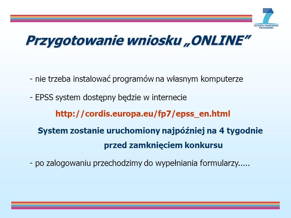 Przygotowanie wniosku ONLINE - nie trzeba instalować programów na własnym komputerze - EPSS system dostępny będzie w internecie http://cordis.europa.eu/fp7/epss_en.html System zostanie uruchomiony najpóźniej na 4 tygodnie przed zamknięciem konkursu - po zalogowaniu przechodzimy do wypełniania formularzy.....