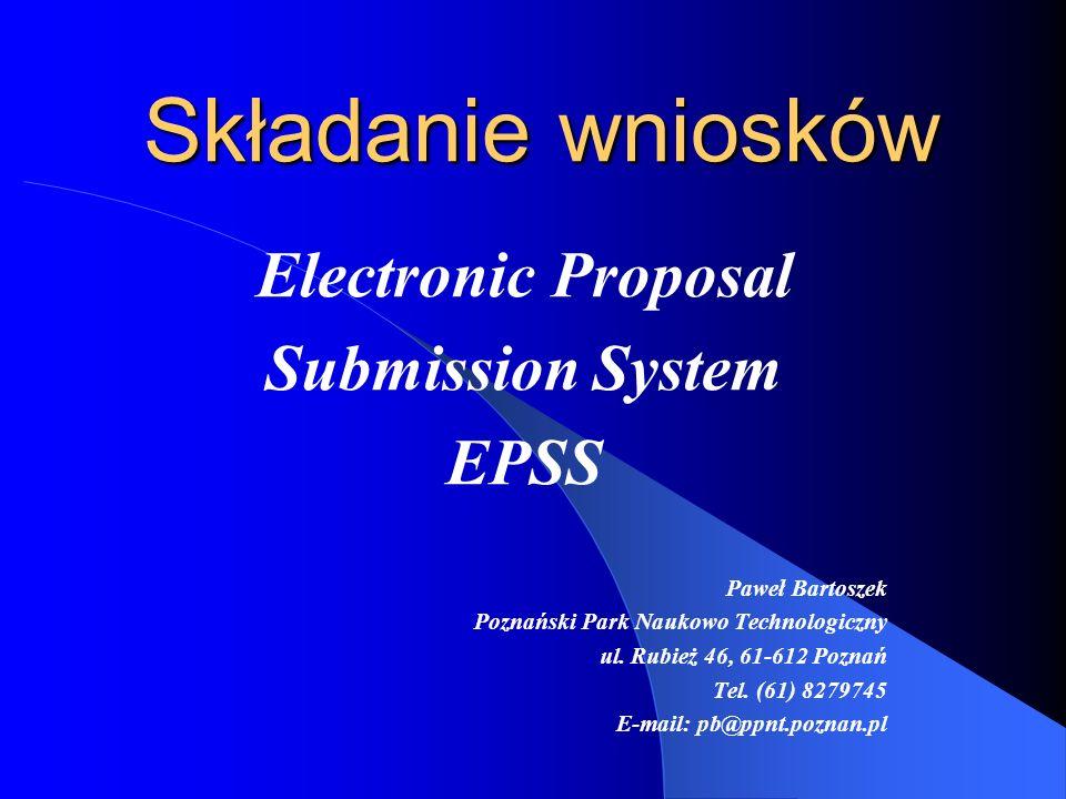 Składanie wniosków Electronic Proposal Submission System EPSS Paweł Bartoszek Poznański Park Naukowo Technologiczny ul.