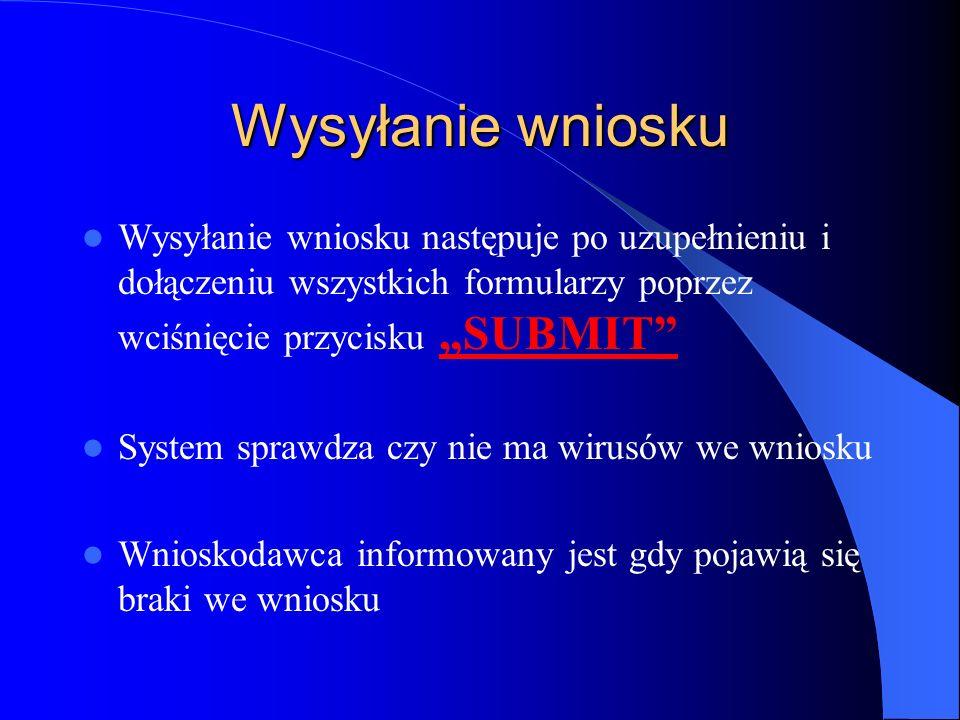 Wysyłanie wniosku Wysyłanie wniosku następuje po uzupełnieniu i dołączeniu wszystkich formularzy poprzez wciśnięcie przycisku SUBMIT System sprawdza czy nie ma wirusów we wniosku Wnioskodawca informowany jest gdy pojawią się braki we wniosku