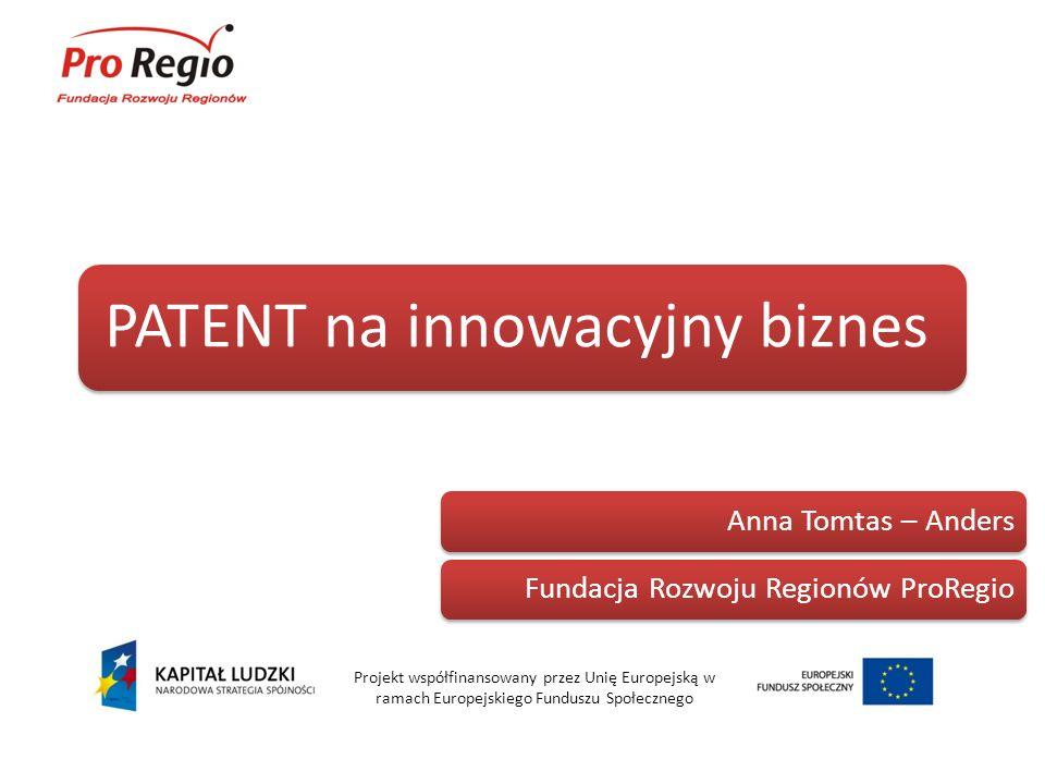 PATENT na innowacyjny biznes Projekt współfinansowany przez Unię Europejską w ramach Europejskiego Funduszu Społecznego Anna Tomtas – AndersFundacja R