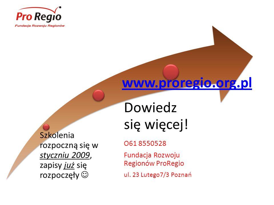 Szkolenia rozpoczną się w styczniu 2009, zapisy już się rozpoczęły Dowiedz się więcej! O61 8550528 Fundacja Rozwoju Regionów ProRegio ul. 23 Lutego7/3