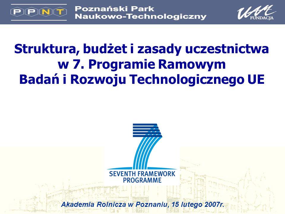 Struktura, budżet i zasady uczestnictwa w 7. Programie Ramowym Badań i Rozwoju Technologicznego UE Akademia Rolnicza w Poznaniu, 15 lutego 2007r.