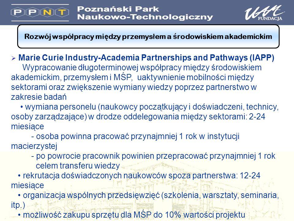 Rozwój wspó ł pracy mi ę dzy przemys ł em a ś rodowiskiem akademickim Marie Curie Industry-Academia Partnerships and Pathways (IAPP) Wypracowanie długoterminowej współpracy między środowiskiem akademickim, przemysłem i MŚP, uaktywnienie mobilności między sektorami oraz zwiększenie wymiany wiedzy poprzez partnerstwo w zakresie badań wymiana personelu (naukowcy początkujący i doświadczeni, technicy, osoby zarządzające) w drodze oddelegowania między sektorami: 2-24 miesiące - osoba powinna pracować przynajmniej 1 rok w instytucji macierzystej - po powrocie pracownik powinien przepracować przynajmniej 1 rok celem transferu wiedzy rekrutacja doświadczonych naukowców spoza partnerstwa: 12-24 miesiące organizacja wspólnych przedsięwzięć (szkolenia, warsztaty, seminaria, itp.) możliwość zakupu sprzętu dla MŚP do 10% wartości projektu