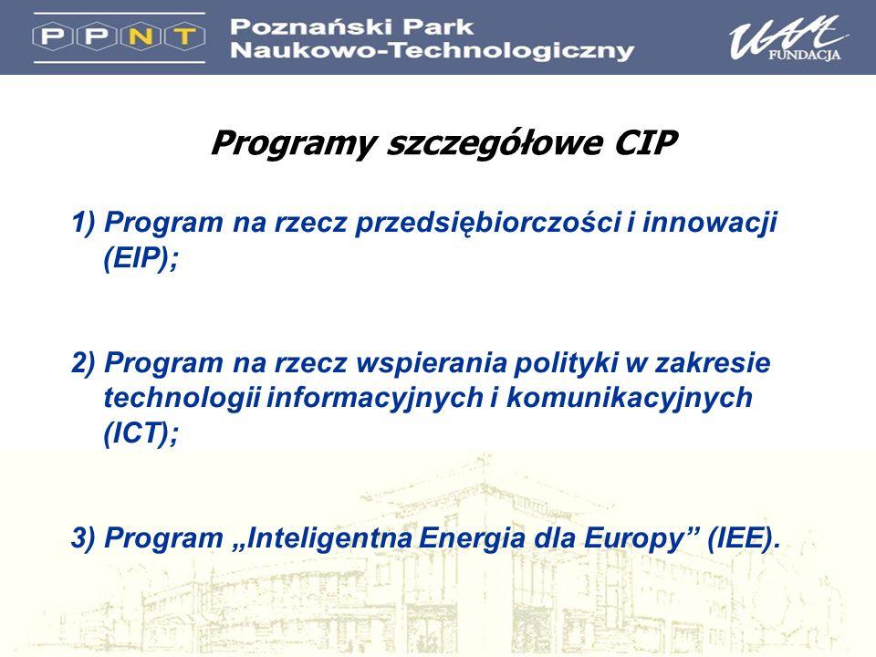 Programy szczegółowe CIP 1) Program na rzecz przedsiębiorczości i innowacji (EIP); 2) Program na rzecz wspierania polityki w zakresie technologii informacyjnych i komunikacyjnych (ICT); 3) Program Inteligentna Energia dla Europy (IEE).