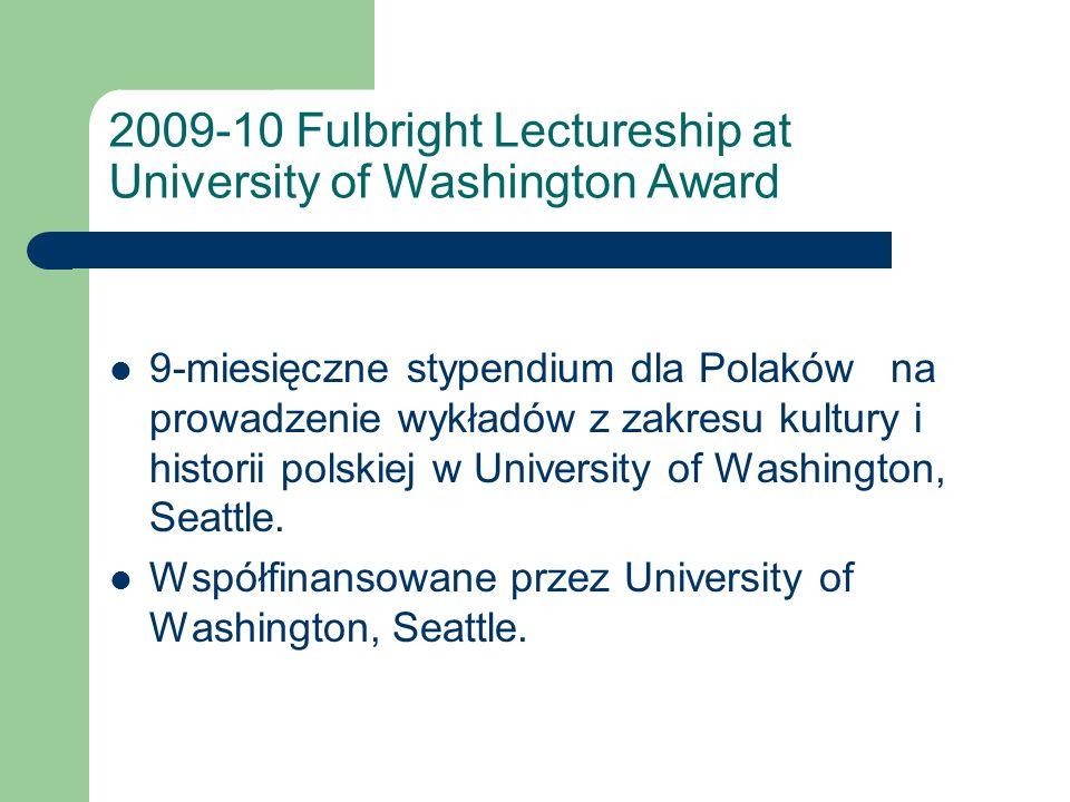 2009-10 Fulbright Lectureship at University of Washington Award 9-miesięczne stypendium dla Polaków na prowadzenie wykładów z zakresu kultury i historii polskiej w University of Washington, Seattle.