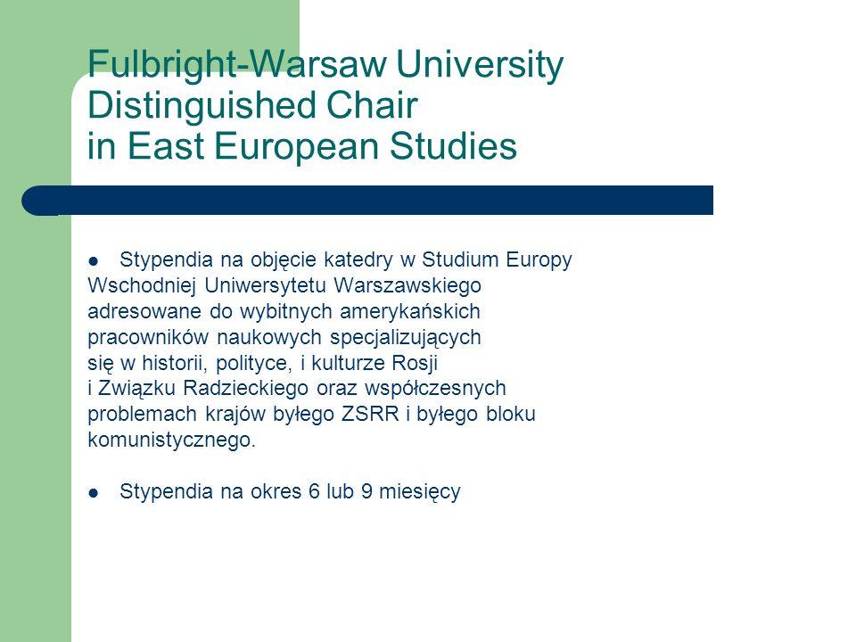 Fulbright-Warsaw University Distinguished Chair in East European Studies Stypendia na objęcie katedry w Studium Europy Wschodniej Uniwersytetu Warszawskiego adresowane do wybitnych amerykańskich pracowników naukowych specjalizujących się w historii, polityce, i kulturze Rosji i Związku Radzieckiego oraz współczesnych problemach krajów byłego ZSRR i byłego bloku komunistycznego.