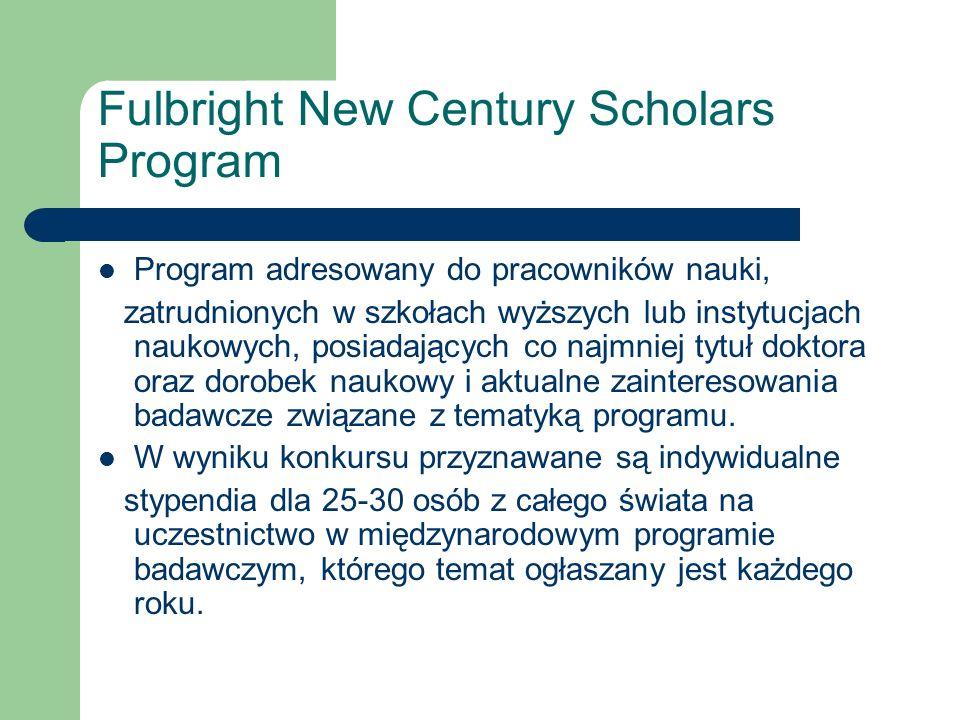 Fulbright New Century Scholars Program Program adresowany do pracowników nauki, zatrudnionych w szkołach wyższych lub instytucjach naukowych, posiadających co najmniej tytuł doktora oraz dorobek naukowy i aktualne zainteresowania badawcze związane z tematyką programu.