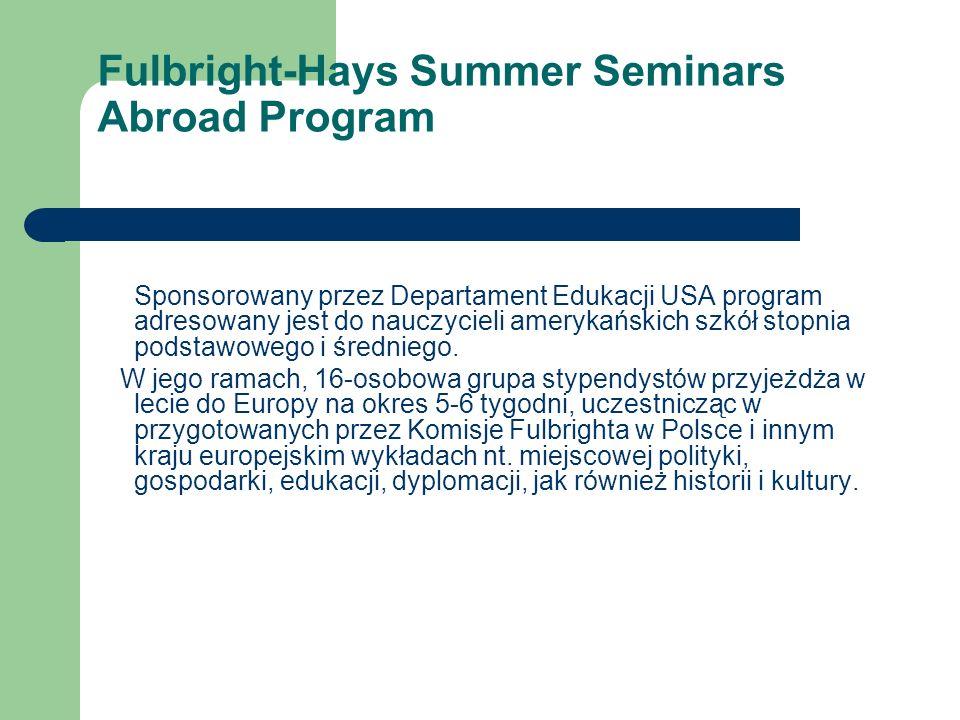 Fulbright-Hays Summer Seminars Abroad Program Sponsorowany przez Departament Edukacji USA program adresowany jest do nauczycieli amerykańskich szkół stopnia podstawowego i średniego.