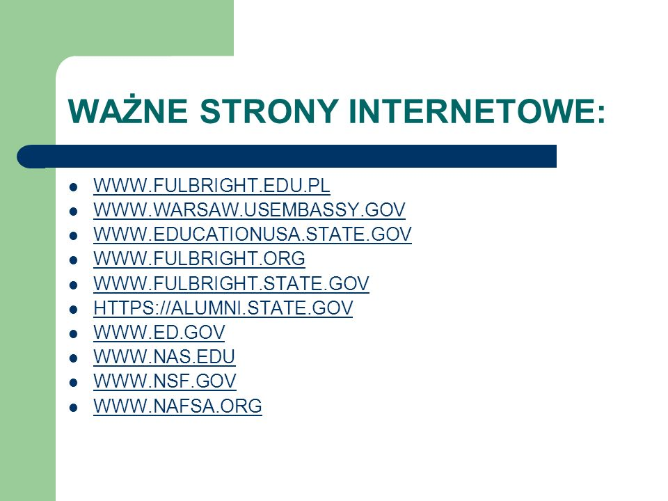 WAŻNE STRONY INTERNETOWE: WWW.FULBRIGHT.EDU.PL WWW.WARSAW.USEMBASSY.GOV WWW.EDUCATIONUSA.STATE.GOV WWW.FULBRIGHT.ORG WWW.FULBRIGHT.STATE.GOV HTTPS://ALUMNI.STATE.GOV WWW.ED.GOV WWW.NAS.EDU WWW.NSF.GOV WWW.NAFSA.ORG