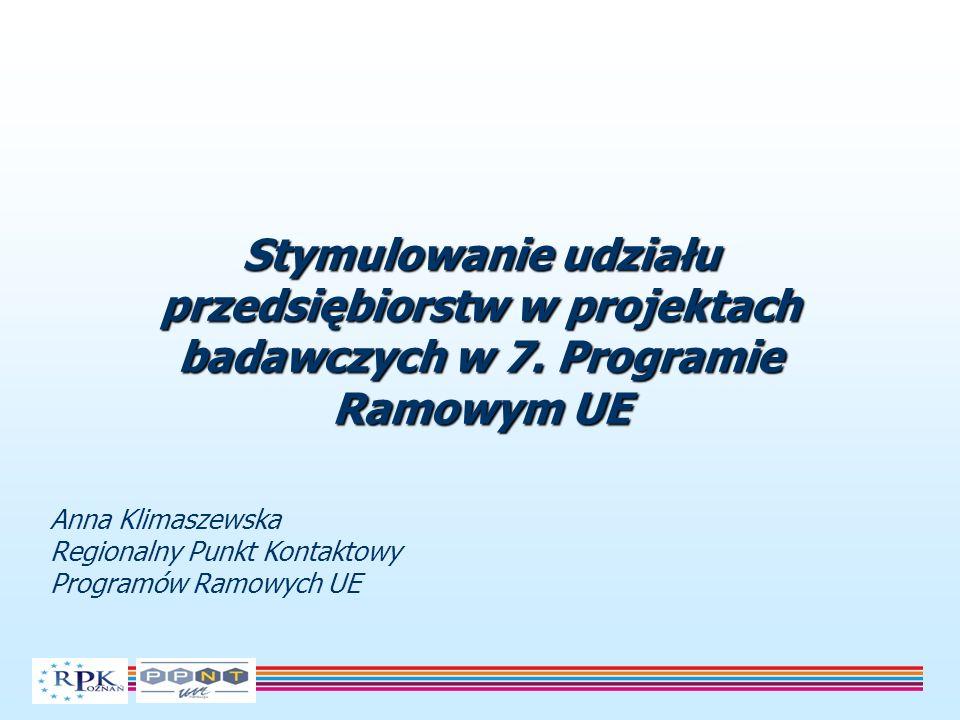 Stymulowanie udziału przedsiębiorstw w projektach badawczych w 7. Programie Ramowym UE Anna Klimaszewska Regionalny Punkt Kontaktowy Programów Ramowyc