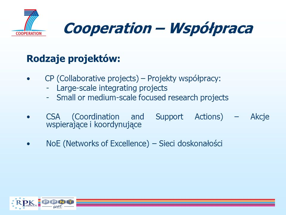Cooperation – Współpraca Rodzaje projektów: CP (Collaborative projects) – Projekty współpracy: - Large-scale integrating projects - Small or medium-scale focused research projects CSA (Coordination and Support Actions) – Akcje wspierające i koordynujące NoE (Networks of Excellence) – Sieci doskonałości