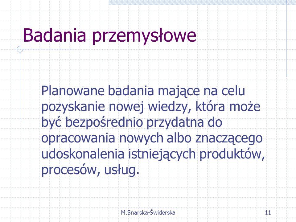 M.Snarska-Świderska11 Badania przemysłowe Planowane badania mające na celu pozyskanie nowej wiedzy, która może być bezpośrednio przydatna do opracowania nowych albo znaczącego udoskonalenia istniejących produktów, procesów, usług.