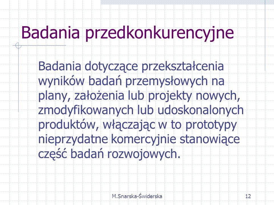 M.Snarska-Świderska12 Badania przedkonkurencyjne Badania dotyczące przekształcenia wyników badań przemysłowych na plany, założenia lub projekty nowych, zmodyfikowanych lub udoskonalonych produktów, włączając w to prototypy nieprzydatne komercyjnie stanowiące część badań rozwojowych.