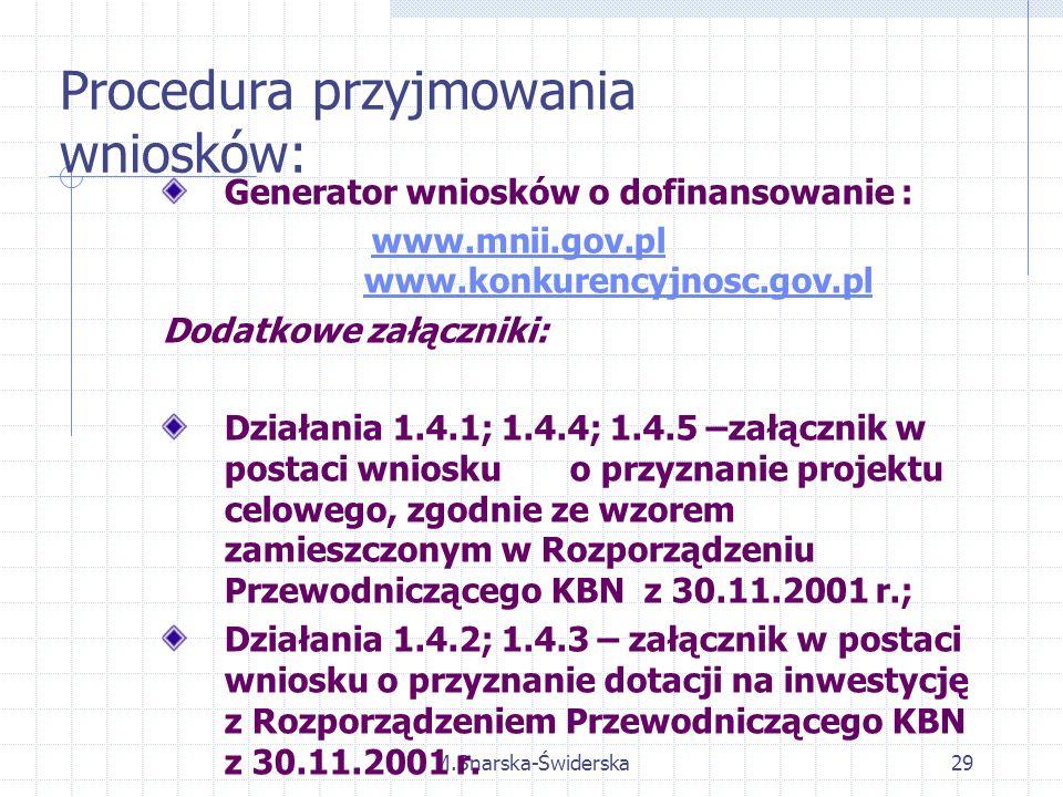 M.Snarska-Świderska29 Generator wniosków o dofinansowanie : www.mnii.gov.pl www.konkurencyjnosc.gov.plwww.mnii.gov.plwww.konkurencyjnosc.gov.pl Dodatkowe załączniki: Działania 1.4.1; 1.4.4; 1.4.5 –załącznik w postaci wniosku o przyznanie projektu celowego, zgodnie ze wzorem zamieszczonym w Rozporządzeniu Przewodniczącego KBN z 30.11.2001 r.; Działania 1.4.2; 1.4.3 – załącznik w postaci wniosku o przyznanie dotacji na inwestycję z Rozporządzeniem Przewodniczącego KBN z 30.11.2001 r.
