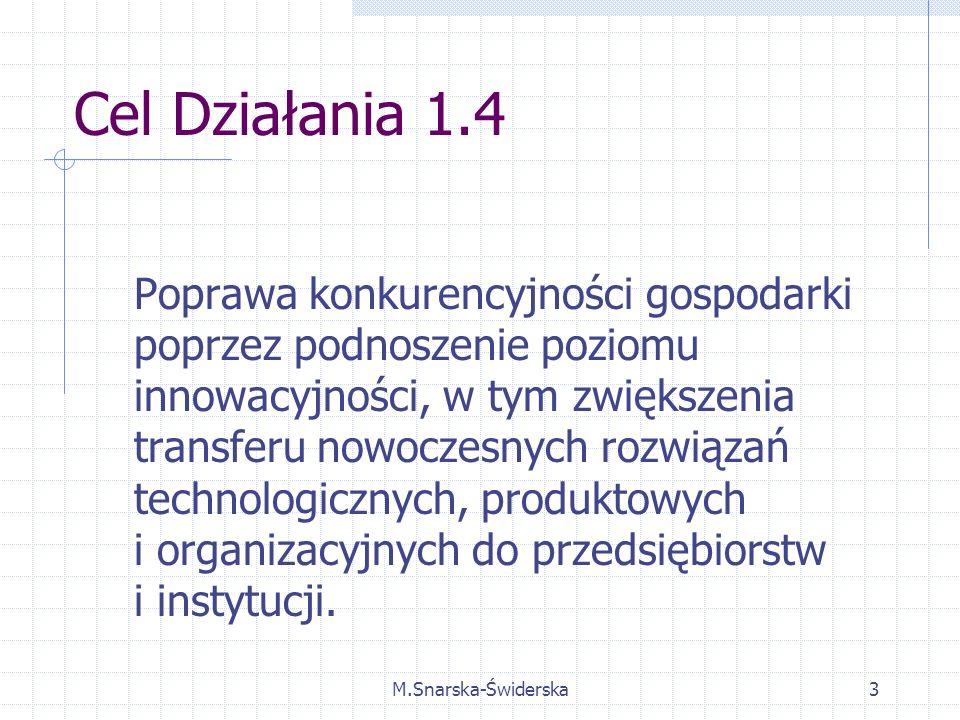 M.Snarska-Świderska3 Cel Działania 1.4 Poprawa konkurencyjności gospodarki poprzez podnoszenie poziomu innowacyjności, w tym zwiększenia transferu nowoczesnych rozwiązań technologicznych, produktowych i organizacyjnych do przedsiębiorstw i instytucji.