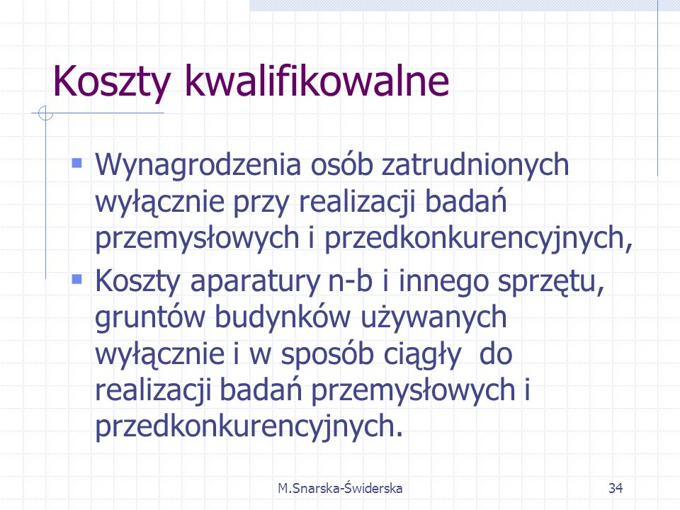 M.Snarska-Świderska34 Koszty kwalifikowalne Wynagrodzenia osób zatrudnionych wyłącznie przy realizacji badań przemysłowych i przedkonkurencyjnych, Koszty aparatury n-b i innego sprzętu, gruntów budynków używanych wyłącznie i w sposób ciągły do realizacji badań przemysłowych i przedkonkurencyjnych.
