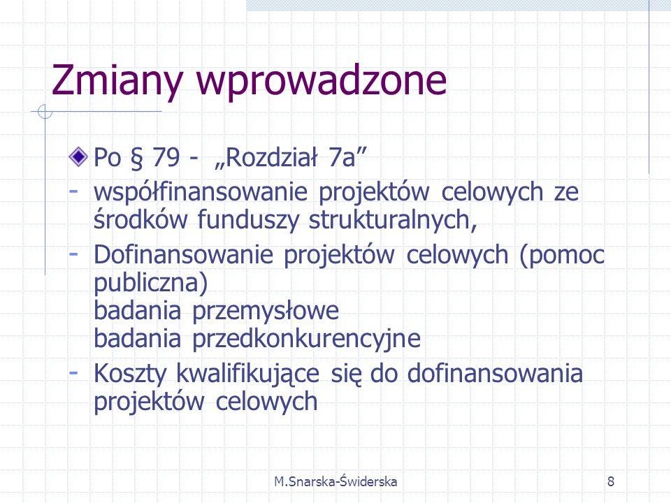 M.Snarska-Świderska8 Zmiany wprowadzone Po § 79 - Rozdział 7a - współfinansowanie projektów celowych ze środków funduszy strukturalnych, - Dofinansowanie projektów celowych (pomoc publiczna) badania przemysłowe badania przedkonkurencyjne - Koszty kwalifikujące się do dofinansowania projektów celowych