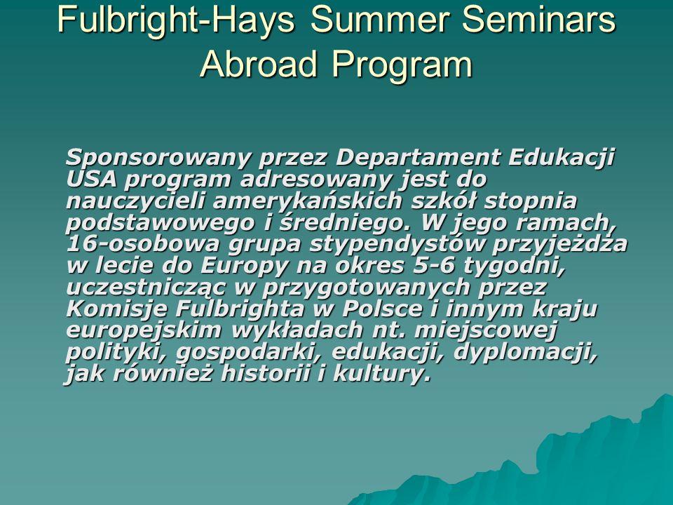 Fulbright-Hays Summer Seminars Abroad Program Sponsorowany przez Departament Edukacji USA program adresowany jest do nauczycieli amerykańskich szkół s