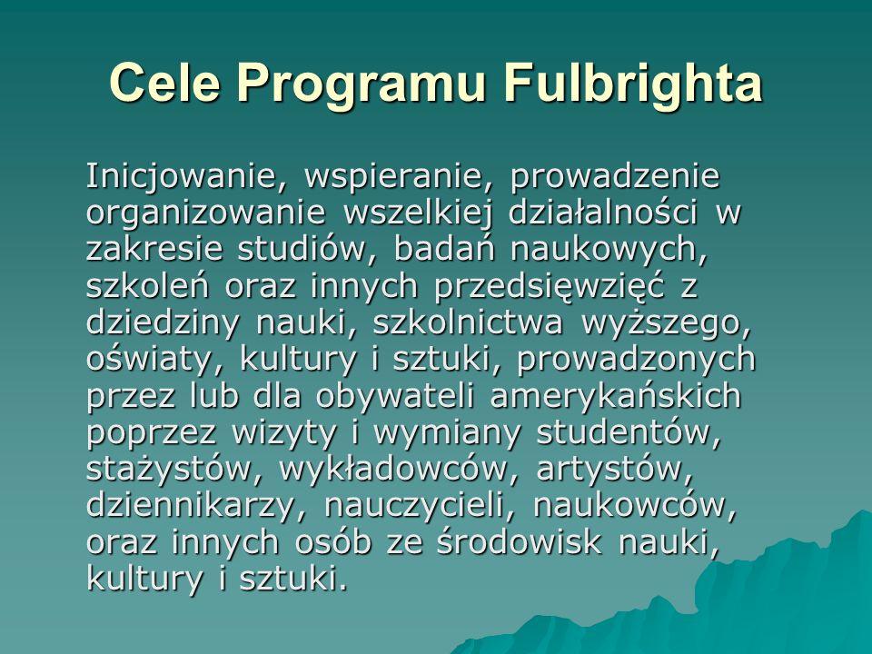 Cele Programu Fulbrighta Inicjowanie, wspieranie, prowadzenie organizowanie wszelkiej działalności w zakresie studiów, badań naukowych, szkoleń oraz i
