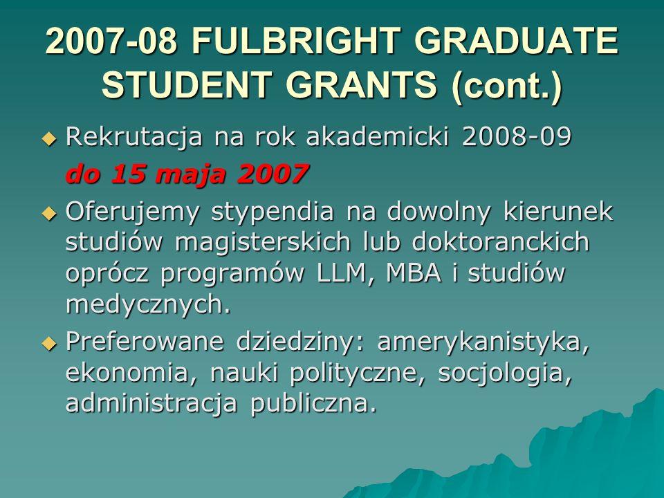 2007-08 FULBRIGHT GRADUATE STUDENT GRANTS (cont.) Rekrutacja na rok akademicki 2008-09 Rekrutacja na rok akademicki 2008-09 do 15 maja 2007 Oferujemy stypendia na dowolny kierunek studiów magisterskich lub doktoranckich oprócz programów LLM, MBA i studiów medycznych.