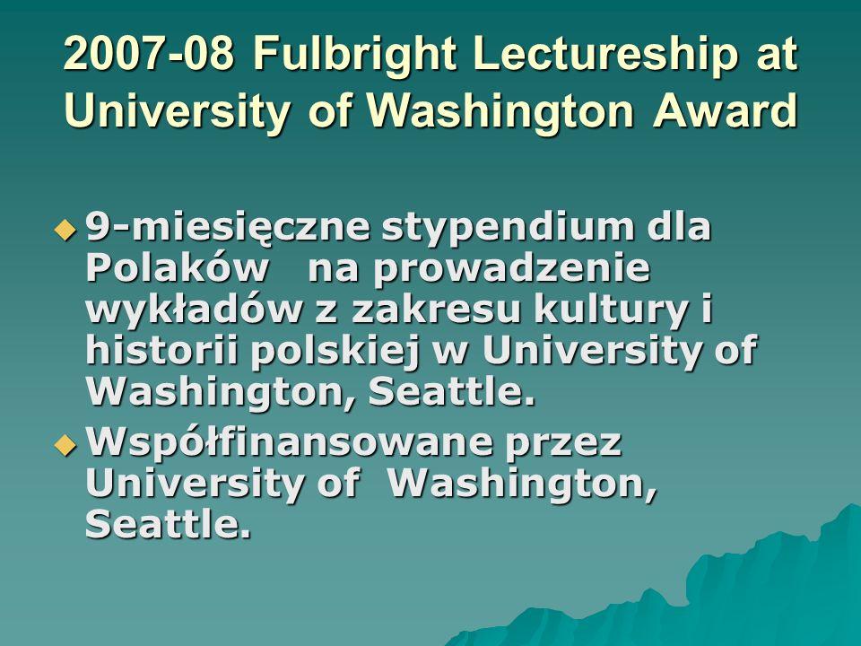 2007-08 Fulbright Lectureship at University of Washington Award 9-miesięczne stypendium dla Polaków na prowadzenie wykładów z zakresu kultury i histor