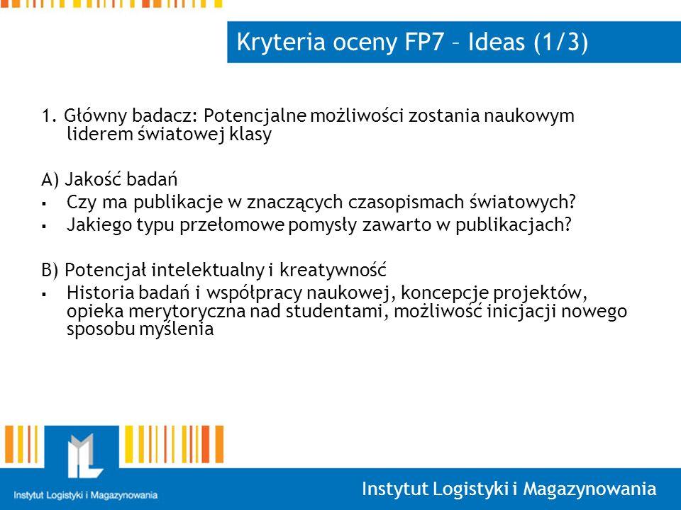 Instytut Logistyki i Magazynowania Kryteria oceny FP7 – Ideas (1/3) 1. Główny badacz: Potencjalne możliwości zostania naukowym liderem światowej klasy
